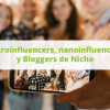 Microinfluencers, nanoinfluencers y Bloggers de Nicho